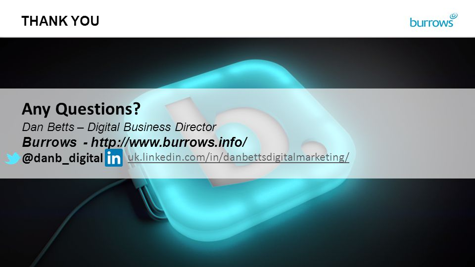 THANK YOU Any Questions? Dan Betts – Digital Business Director Burrows - http://www.burrows.info/ @danb_digital uk.linkedin.com/in/danbettsdigitalmark