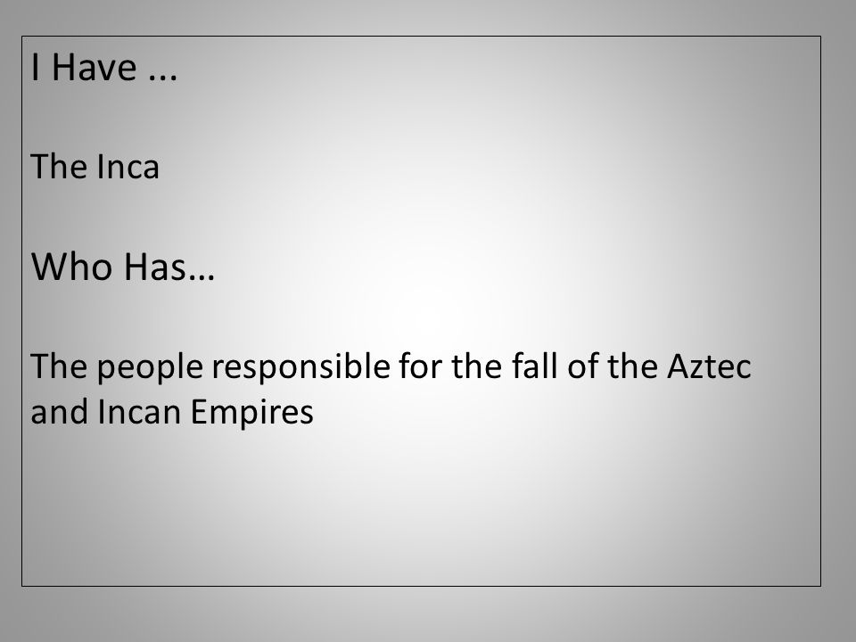 I Have... The Inca Who Has… The people responsible for the fall of the Aztec and Incan Empires