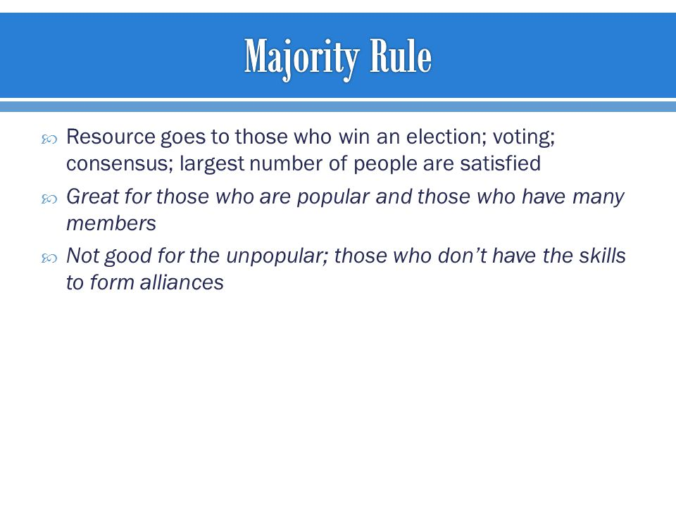  Resource goes to those who win an election; voting; consensus; largest number of people are satisfied  Great for those who are popular and those who have many members  Not good for the unpopular; those who don't have the skills to form alliances