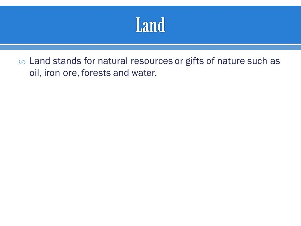  Land stands for natural resources or gifts of nature such as oil, iron ore, forests and water.