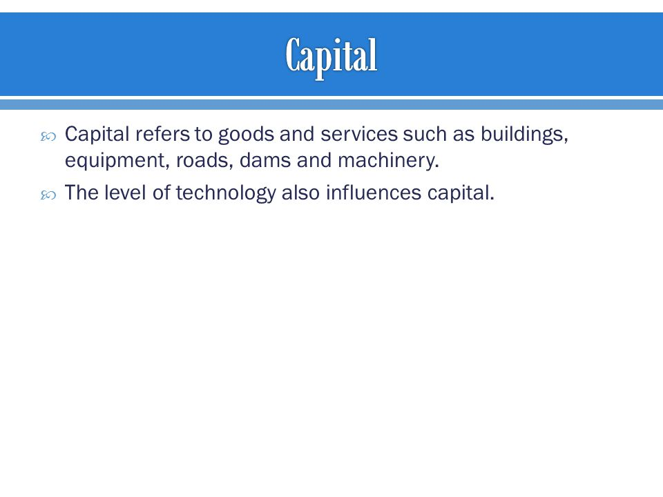  Capital refers to goods and services such as buildings, equipment, roads, dams and machinery.