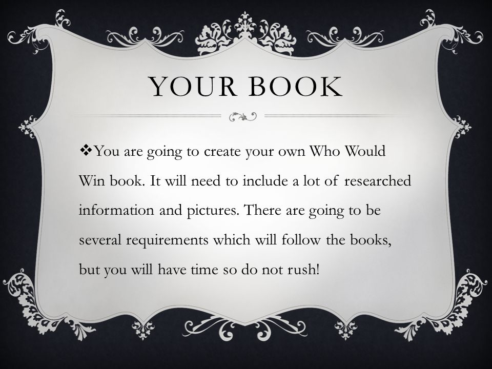 REQUIREMENTS  16 Page Book  A Cover with (Title, Author, Illustrator)  Must have an introduction  Checklist of what you had at the end  Illustrations on each page with facts  Explanation of who would win and why!