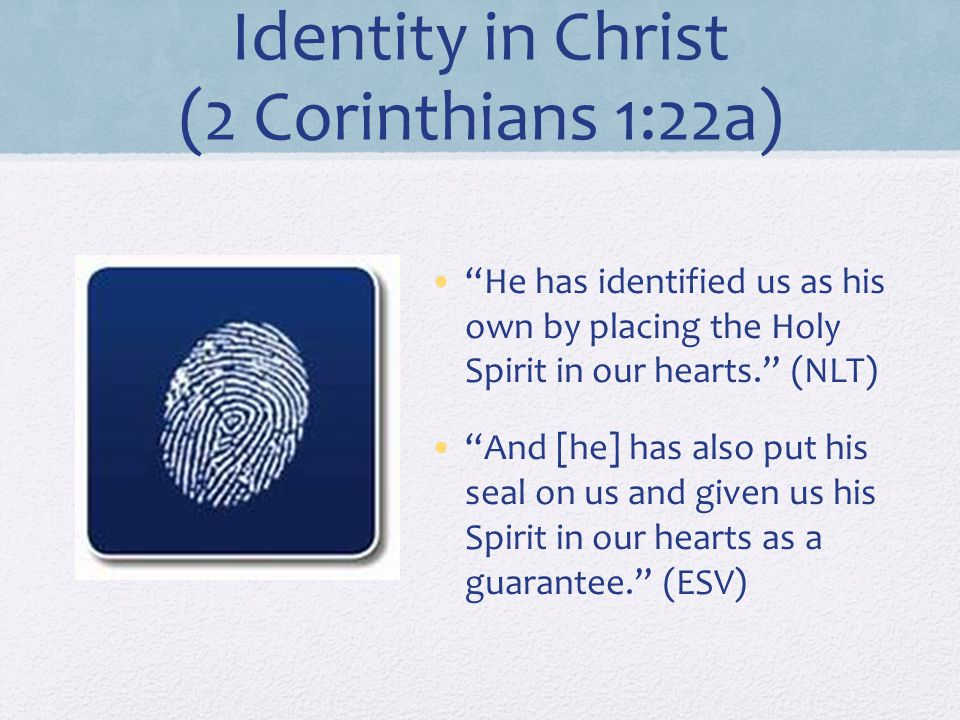Identity in Christ (2 Corinthians 1:22a) He has identified us as his own by placing the Holy Spirit in our hearts. (NLT) And [he] has also put his seal on us and given us his Spirit in our hearts as a guarantee. (ESV)