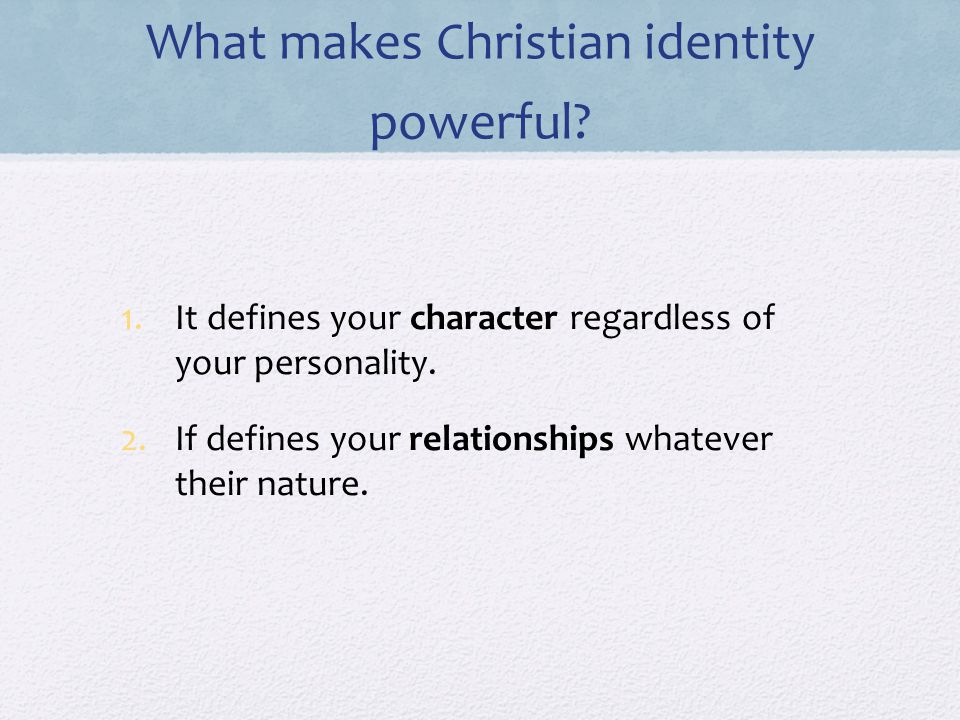 What makes Christian identity powerful. 1.It defines your character regardless of your personality.