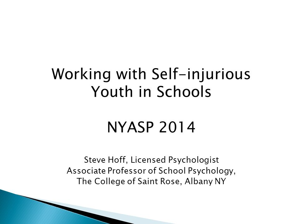 Working with Self-injurious Youth in Schools NYASP 2014 Steve Hoff, Licensed Psychologist Associate Professor of School Psychology, The College of Sai