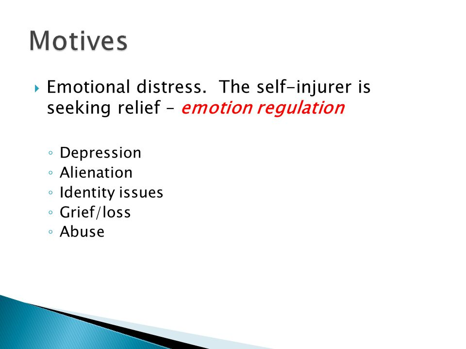  Emotional distress. The self-injurer is seeking relief – emotion regulation ◦ Depression ◦ Alienation ◦ Identity issues ◦ Grief/loss ◦ Abuse