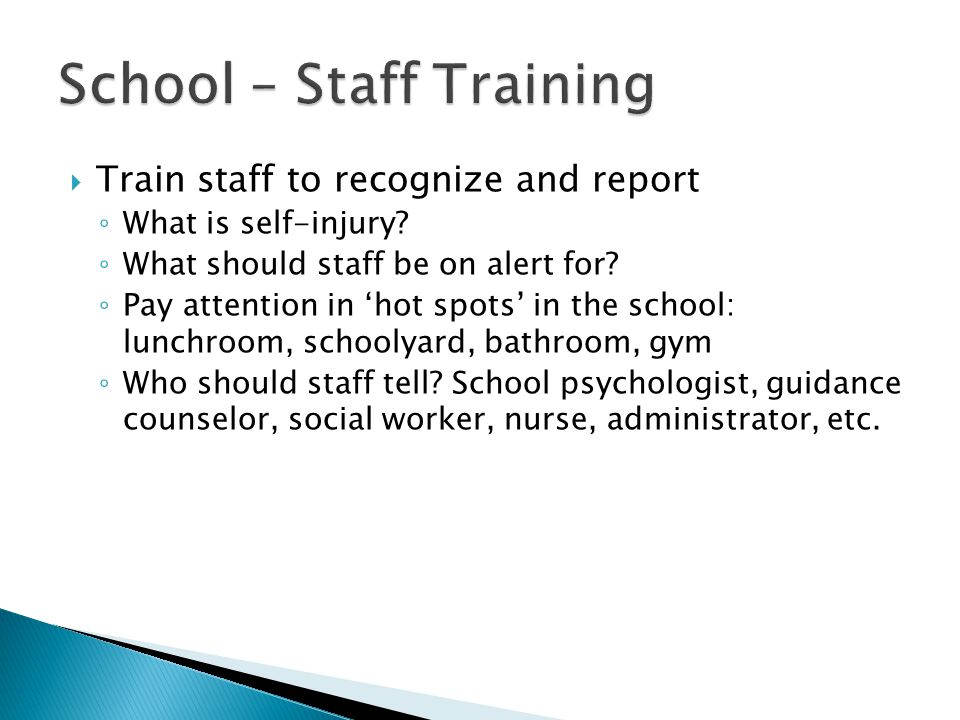  Train staff to recognize and report ◦ What is self-injury? ◦ What should staff be on alert for? ◦ Pay attention in 'hot spots' in the school: lunchr