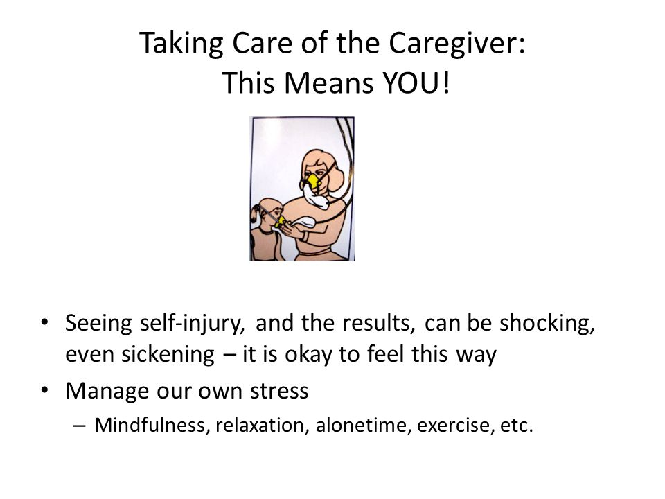 Taking Care of the Caregiver: This Means YOU! Seeing self-injury, and the results, can be shocking, even sickening – it is okay to feel this way Manag