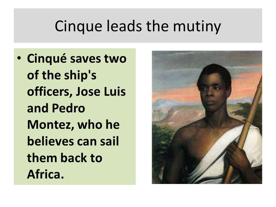 Cinque leads the mutiny Cinqué saves two of the ship's officers, Jose Luis and Pedro Montez, who he believes can sail them back to Africa.