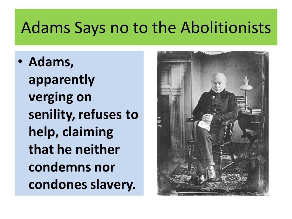 Adams Says no to the Abolitionists Adams, apparently verging on senility, refuses to help, claiming that he neither condemns nor condones slavery.