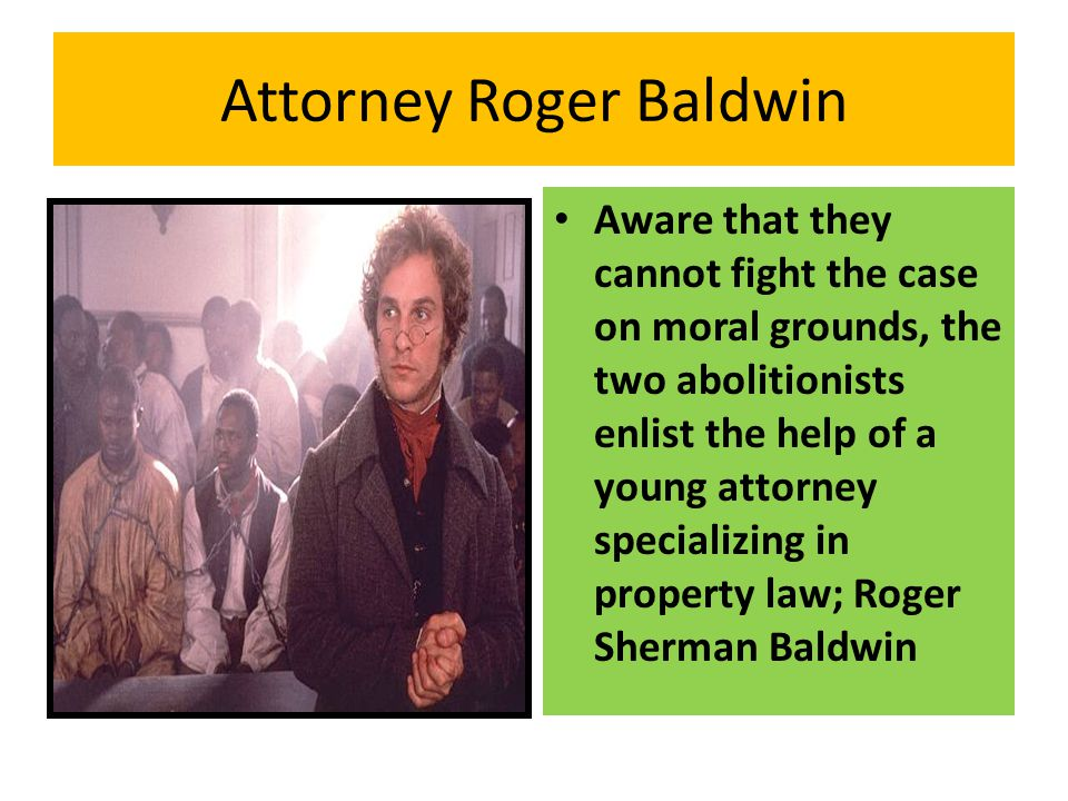 Attorney Roger Baldwin Aware that they cannot fight the case on moral grounds, the two abolitionists enlist the help of a young attorney specializing