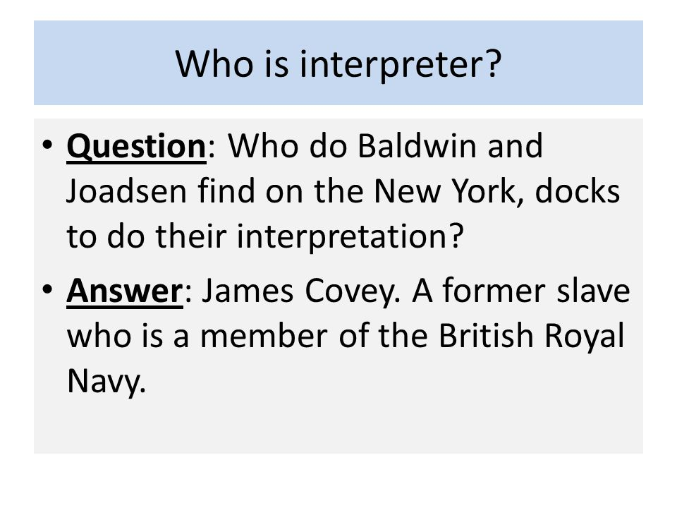 Who is interpreter? Question: Who do Baldwin and Joadsen find on the New York, docks to do their interpretation? Answer: James Covey. A former slave w