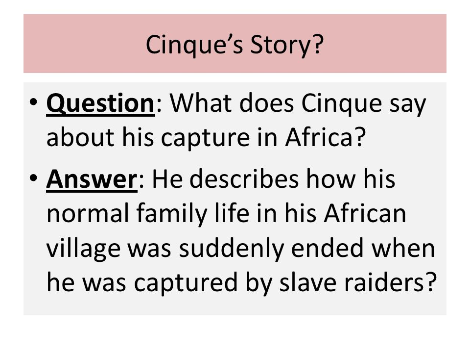 Cinque's Story? Question: What does Cinque say about his capture in Africa? Answer: He describes how his normal family life in his African village was