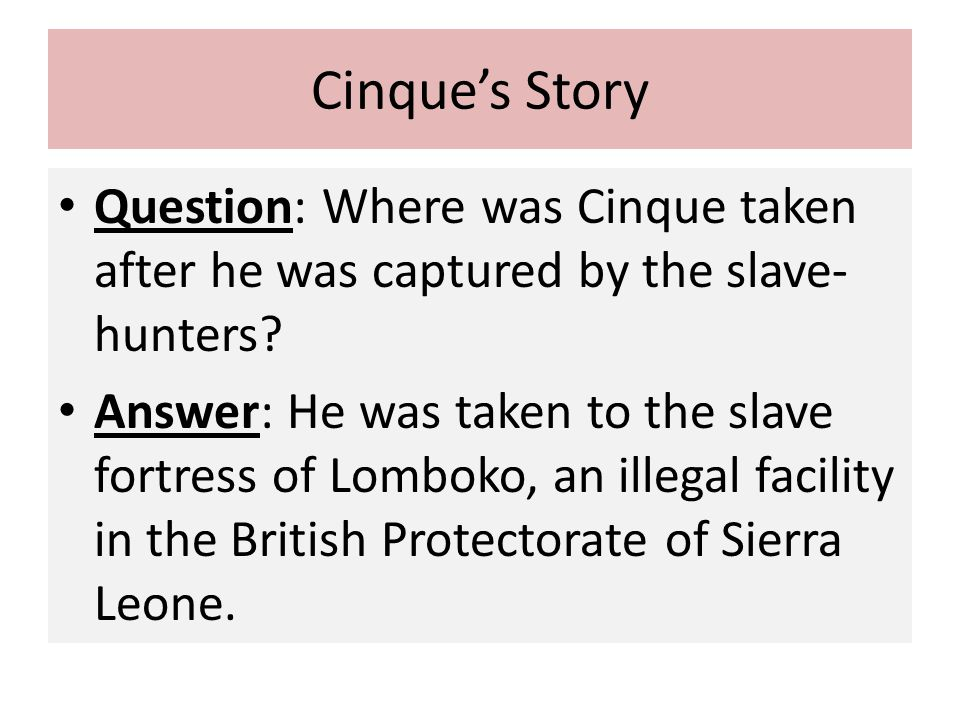 Cinque's Story Question: Where was Cinque taken after he was captured by the slave- hunters? Answer: He was taken to the slave fortress of Lomboko, an