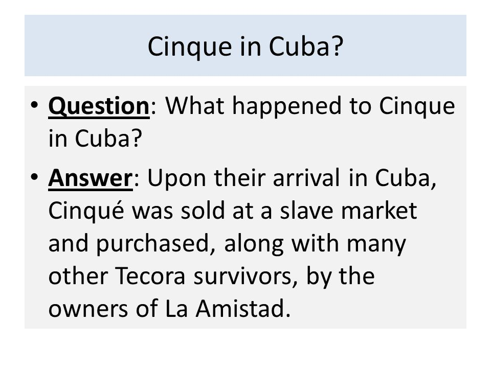 Cinque in Cuba? Question: What happened to Cinque in Cuba? Answer: Upon their arrival in Cuba, Cinqué was sold at a slave market and purchased, along