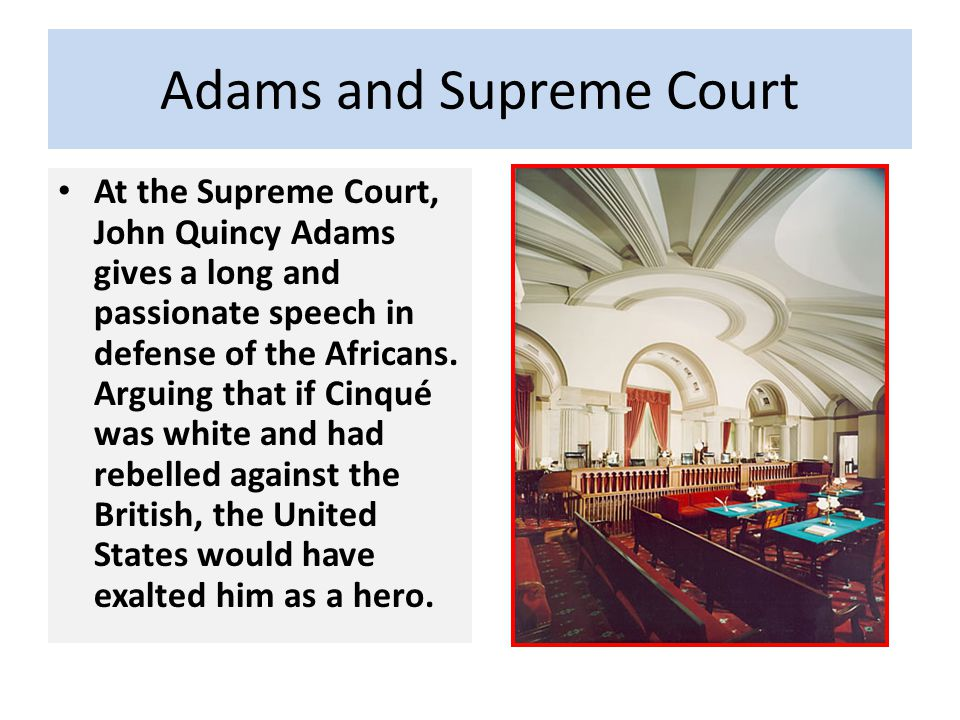 Adams and Supreme Court At the Supreme Court, John Quincy Adams gives a long and passionate speech in defense of the Africans. Arguing that if Cinqué