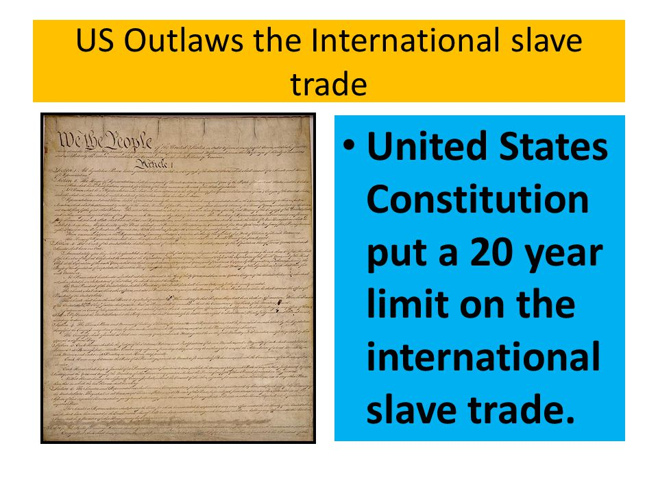 US Outlaws the International slave trade United States Constitution put a 20 year limit on the international slave trade.