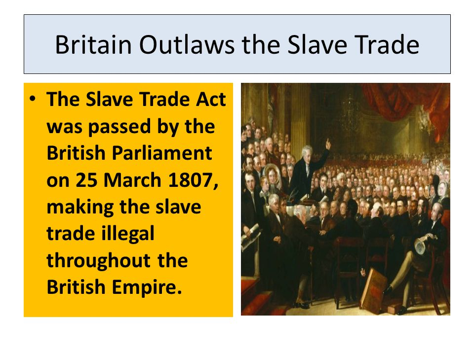 Britain Outlaws the Slave Trade The Slave Trade Act was passed by the British Parliament on 25 March 1807, making the slave trade illegal throughout t