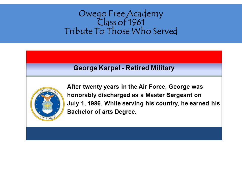 Owego Free Academy Class of 1961 Tribute To Those Who Served George Karpel - Retired Military After twenty years in the Air Force, George was honorably discharged as a Master Sergeant on July 1, 1986.