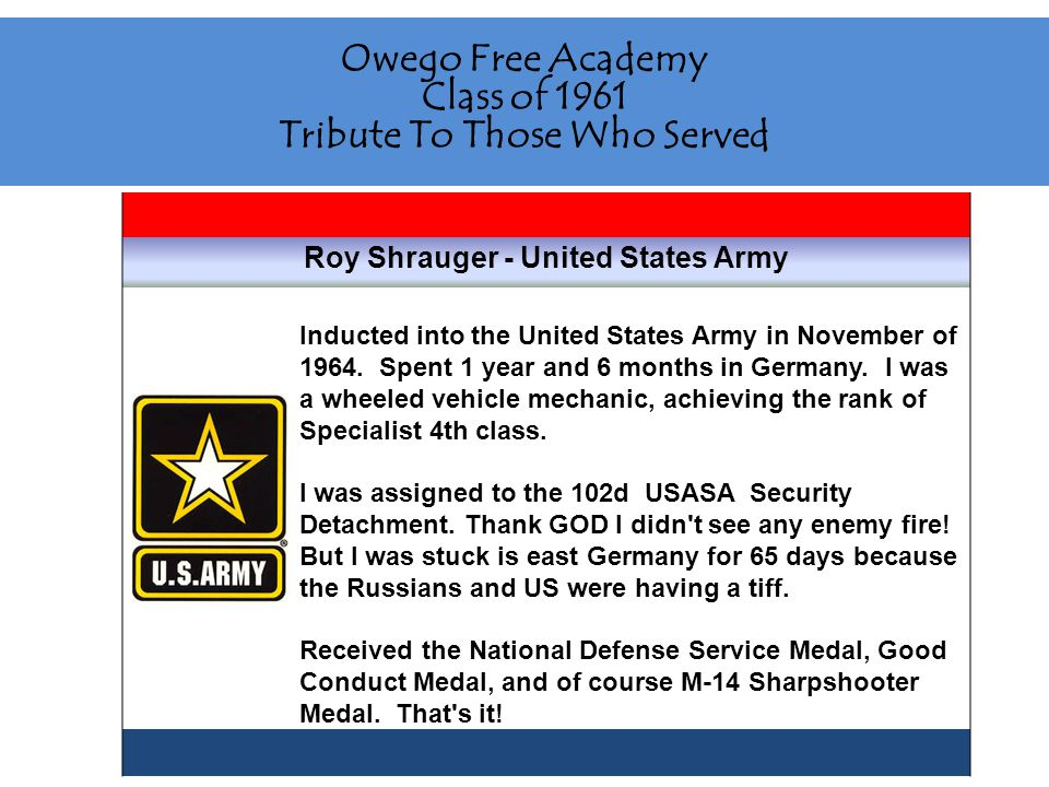 Owego Free Academy Class of 1961 Tribute To Those Who Served Roy Shrauger - United States Army Inducted into the United States Army in November of 1964.
