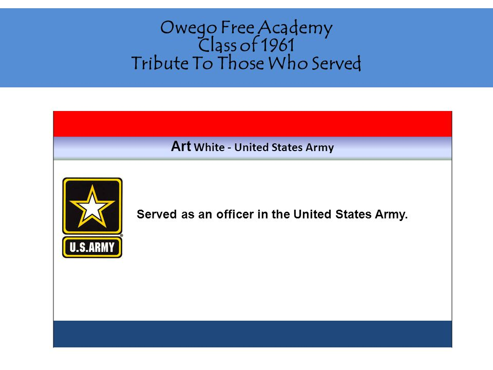 Owego Free Academy Class of 1961 Tribute To Those Who Served Art White - United States Army Served as an officer in the United States Army.