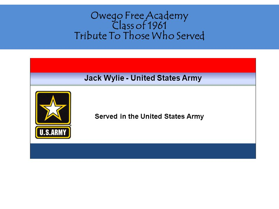 Owego Free Academy Class of 1961 Tribute To Those Who Served Jack Wylie - United States Army Served in the United States Army