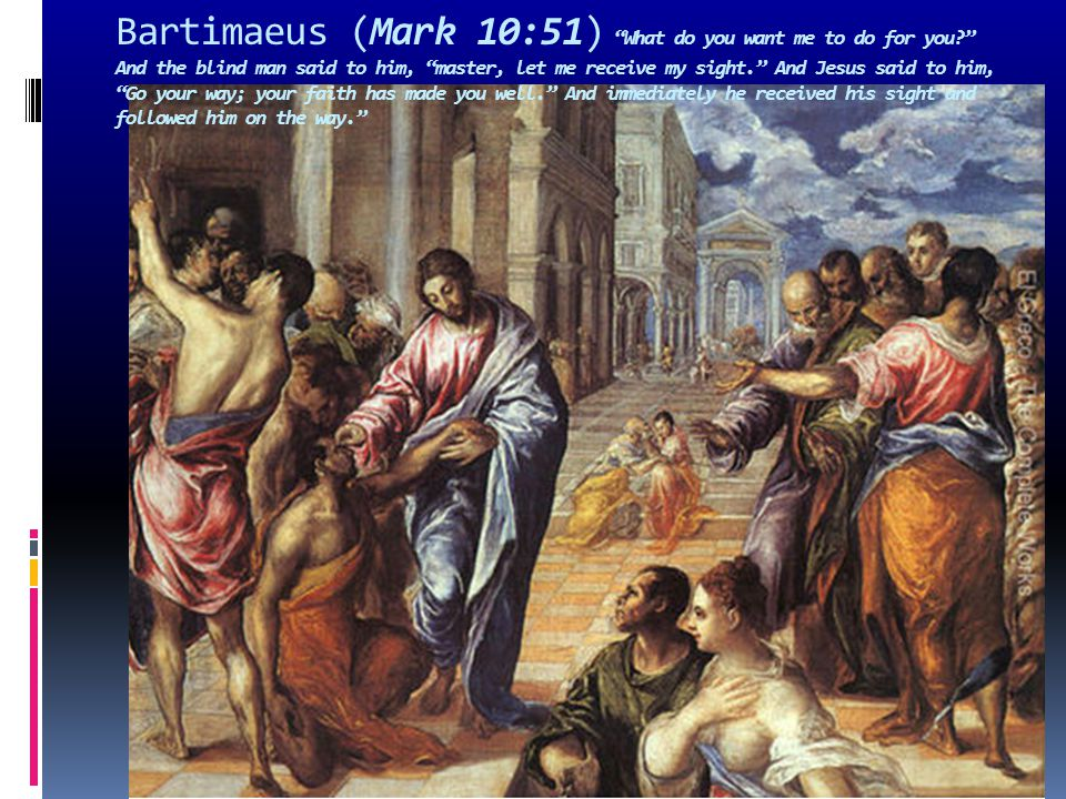"Bartimaeus (Mark 10:51) ""What do you want me to do for you?"" And the blind man said to him, ""master, let me receive my sight."" And Jesus said to him,"