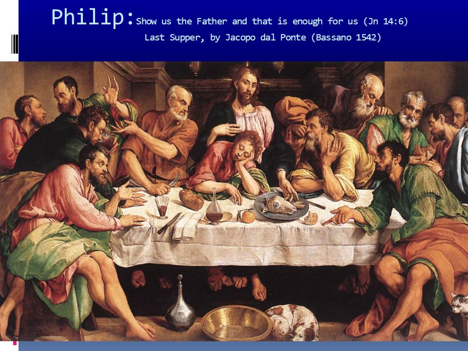 Philip: Show us the Father and that is enough for us (Jn 14:6) Last Supper, by Jacopo dal Ponte (Bassano 1542)