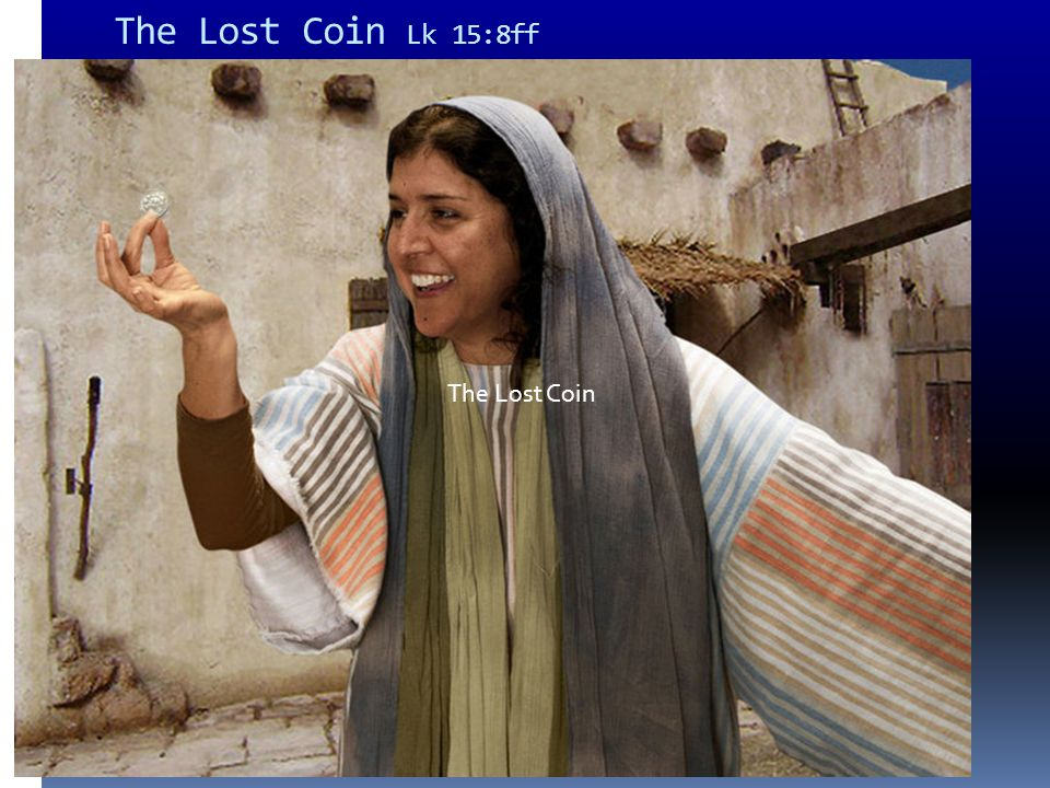 The Lost Coin Lk 15:8ff The Lost Coin