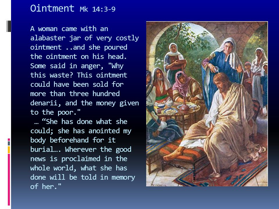 Ointment Mk 14:3-9 A woman came with an alabaster jar of very costly ointment..and she poured the ointment on his head. Some said in anger,