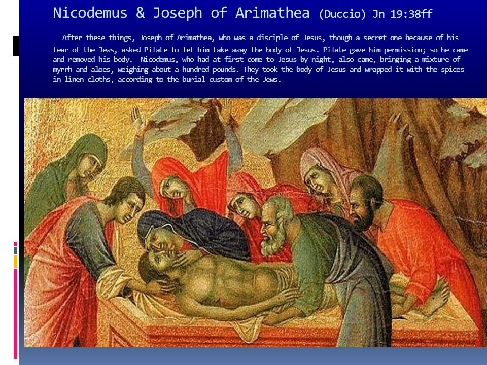 Nicodemus & Joseph of Arimathea (Duccio) Jn 19:38ff After these things, Joseph of Arimathea, who was a disciple of Jesus, though a secret one because
