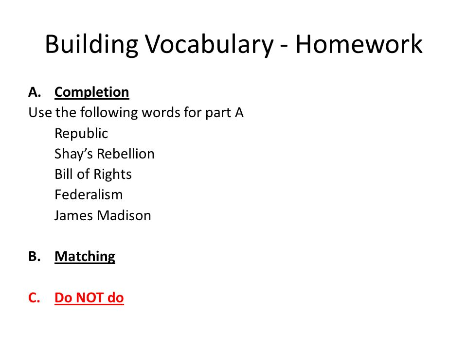 Building Vocabulary - Homework A.Completion Use the following words for part A Republic Shay's Rebellion Bill of Rights Federalism James Madison B.Matching C.Do NOT do