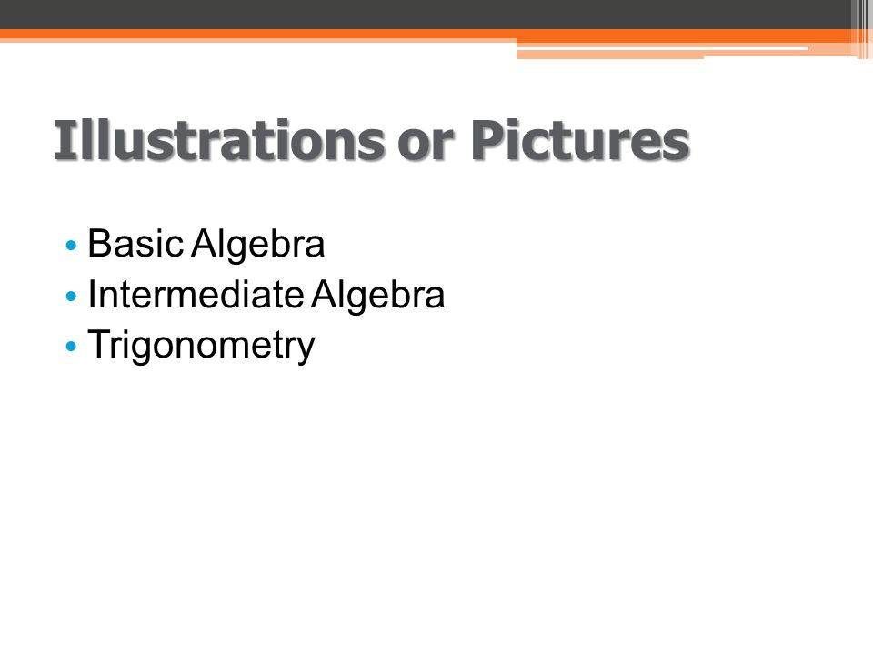 Illustrations or Pictures Basic Algebra Intermediate Algebra Trigonometry