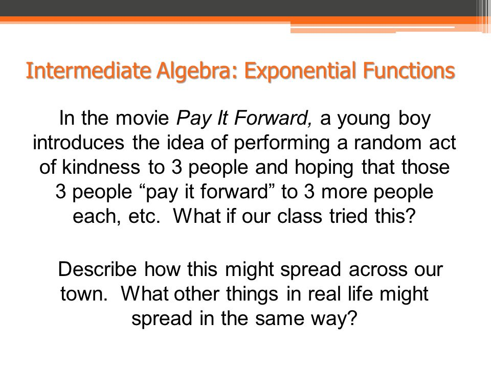 Intermediate Algebra: Exponential Functions In the movie Pay It Forward, a young boy introduces the idea of performing a random act of kindness to 3 people and hoping that those 3 people pay it forward to 3 more people each, etc.
