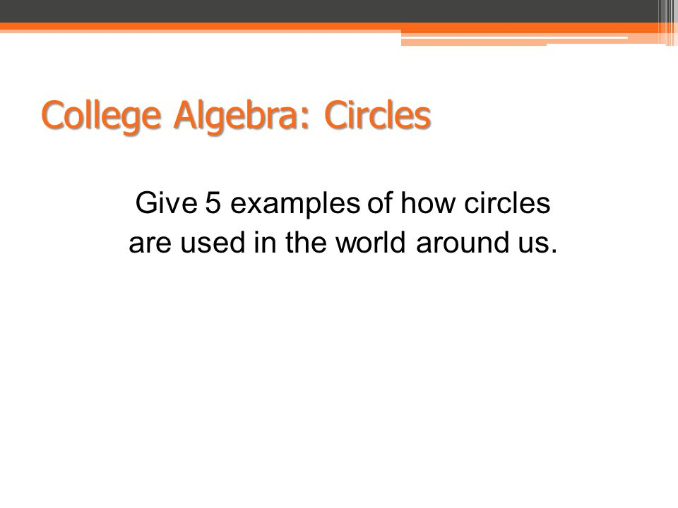College Algebra: Circles Give 5 examples of how circles are used in the world around us.