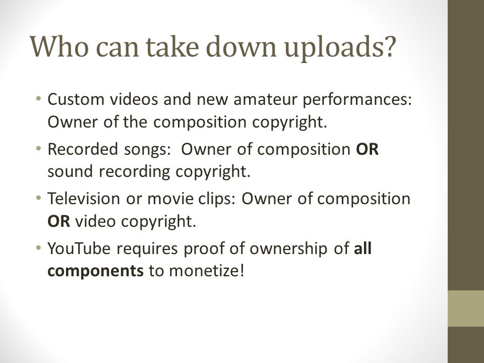 Who can take down uploads? Custom videos and new amateur performances: Owner of the composition copyright. Recorded songs: Owner of composition OR sou