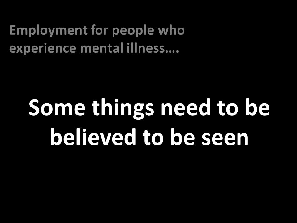 Some things need to be believed to be seen Employment for people who experience mental illness….