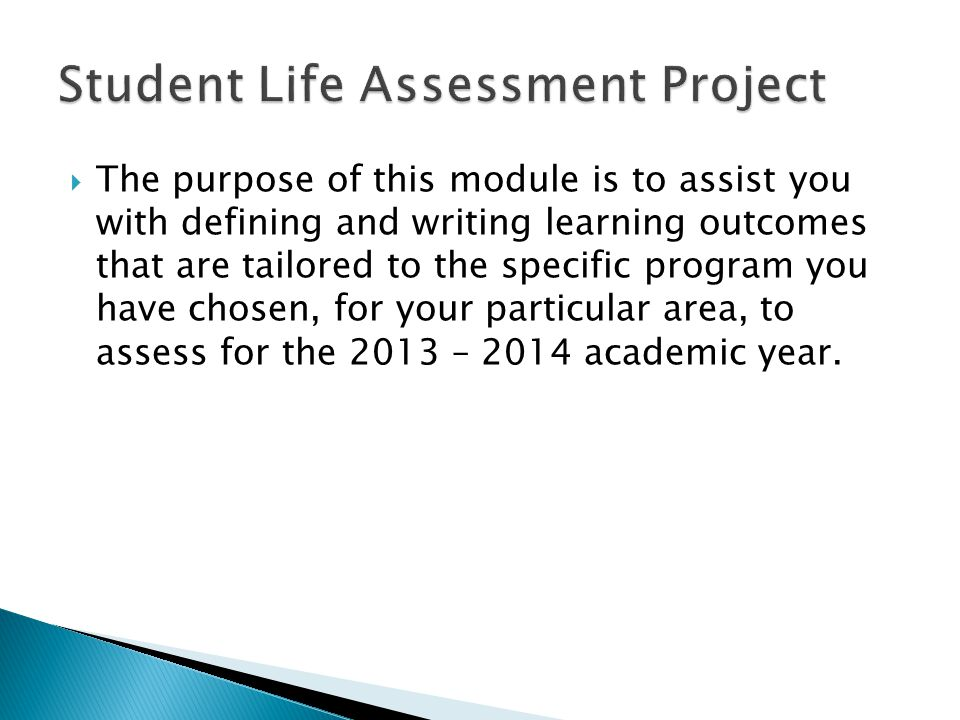  The purpose of this module is to assist you with defining and writing learning outcomes that are tailored to the specific program you have chosen, for your particular area, to assess for the 2013 – 2014 academic year.
