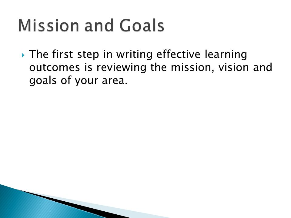  The first step in writing effective learning outcomes is reviewing the mission, vision and goals of your area.