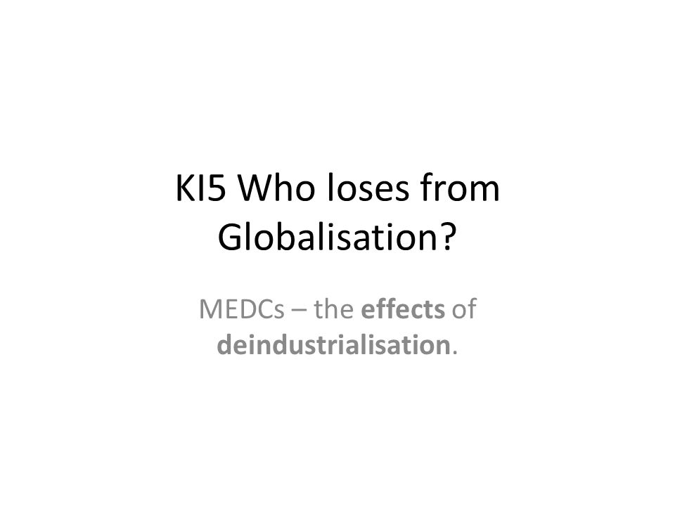 KI5 Who loses from Globalisation? MEDCs – the effects of deindustrialisation.