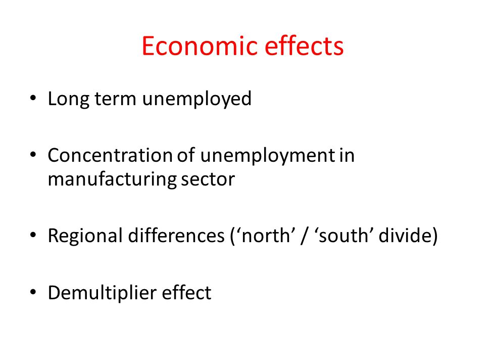 Economic effects Long term unemployed Concentration of unemployment in manufacturing sector Regional differences ('north' / 'south' divide) Demultiplier effect