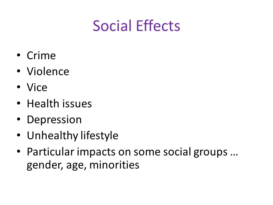 Social Effects Crime Violence Vice Health issues Depression Unhealthy lifestyle Particular impacts on some social groups … gender, age, minorities