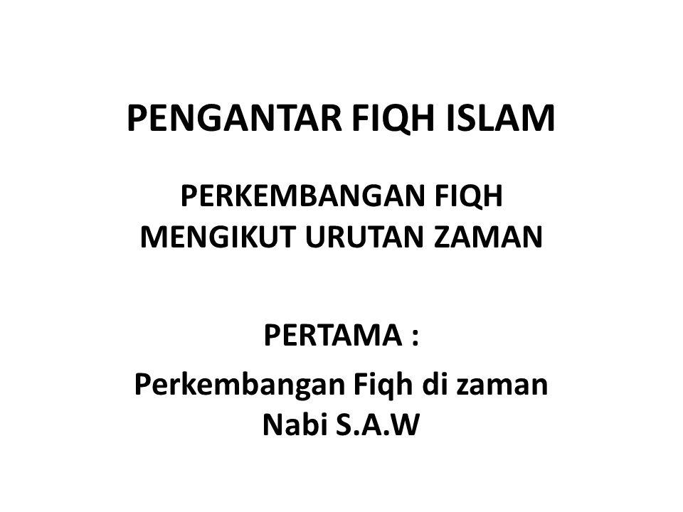 PENGANTAR FIQH ISLAM PERKEMBANGAN FIQH MENGIKUT URUTAN ZAMAN PERTAMA : Perkembangan Fiqh di zaman Nabi S.A.W