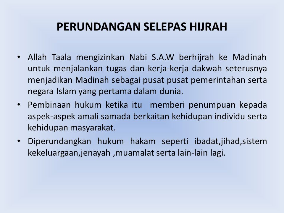 PERUNDANGAN SELEPAS HIJRAH Allah Taala mengizinkan Nabi S.A.W berhijrah ke Madinah untuk menjalankan tugas dan kerja-kerja dakwah seterusnya menjadikan Madinah sebagai pusat pusat pemerintahan serta negara Islam yang pertama dalam dunia.