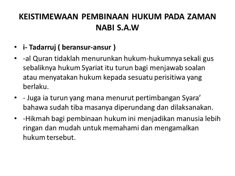 KEISTIMEWAAN PEMBINAAN HUKUM PADA ZAMAN NABI S.A.W i- Tadarruj ( beransur-ansur ) -al Quran tidaklah menurunkan hukum-hukumnya sekali gus sebaliknya hukum Syariat itu turun bagi menjawab soalan atau menyatakan hukum kepada sesuatu perisitiwa yang berlaku.