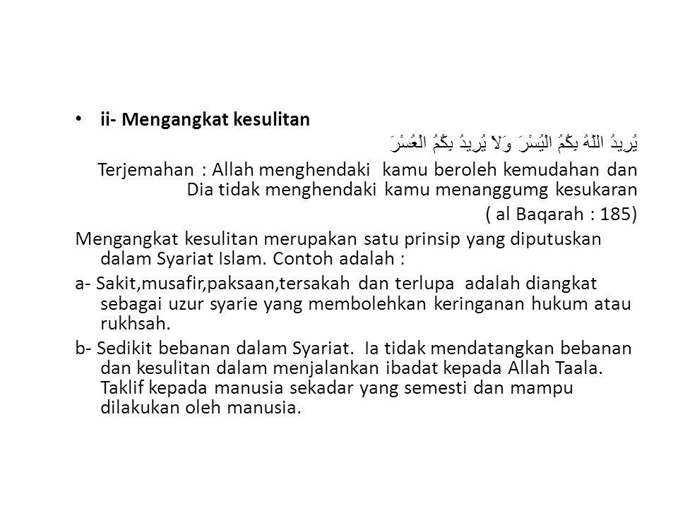 ii- Mengangkat kesulitan يُرِيدُ اللّهُ بِكُمُ الْيُسْرَ وَلاَ يُرِيدُ بِكُمُ الْعُسْرَ Terjemahan : Allah menghendaki kamu beroleh kemudahan dan Dia tidak menghendaki kamu menanggumg kesukaran ( al Baqarah : 185) Mengangkat kesulitan merupakan satu prinsip yang diputuskan dalam Syariat Islam.