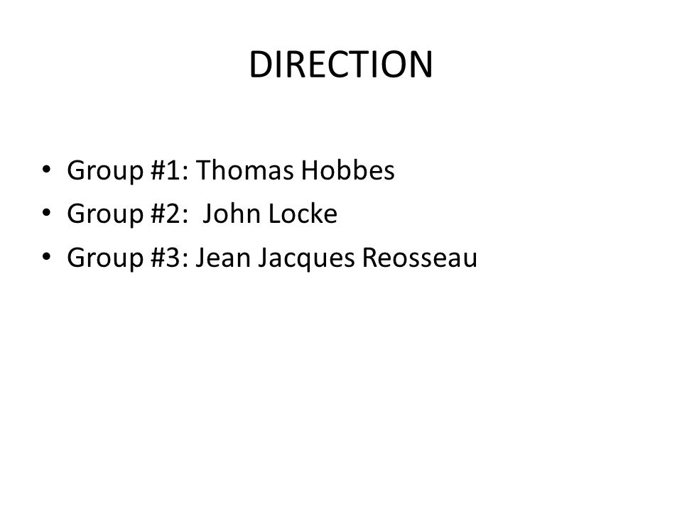 DIRECTION Group #1: Thomas Hobbes Group #2: John Locke Group #3: Jean Jacques Reosseau