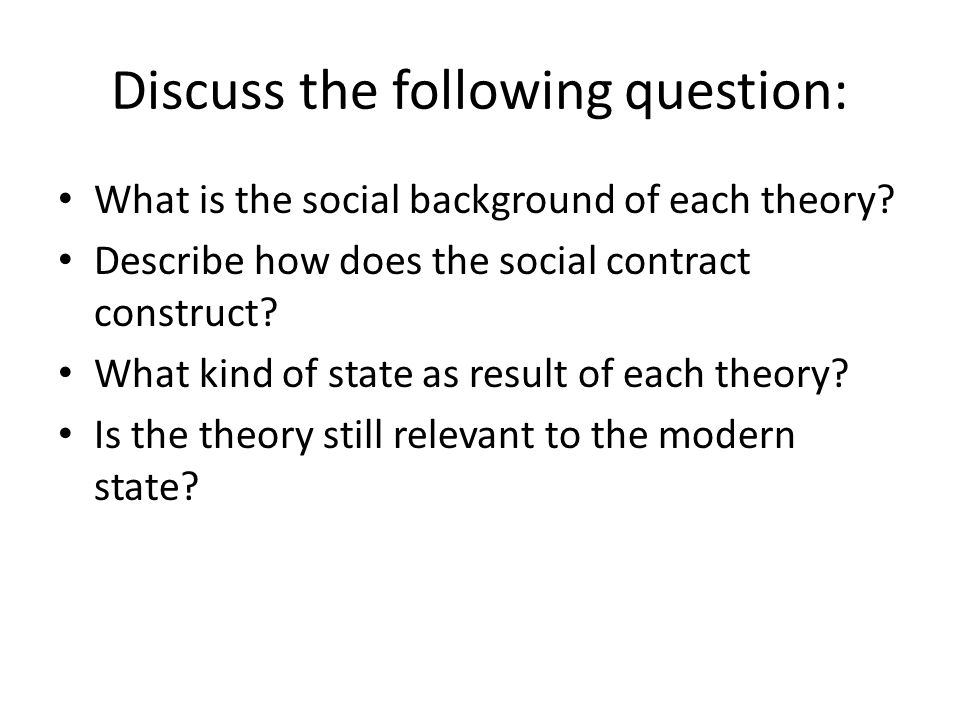 Discuss the following question: What is the social background of each theory? Describe how does the social contract construct? What kind of state as r