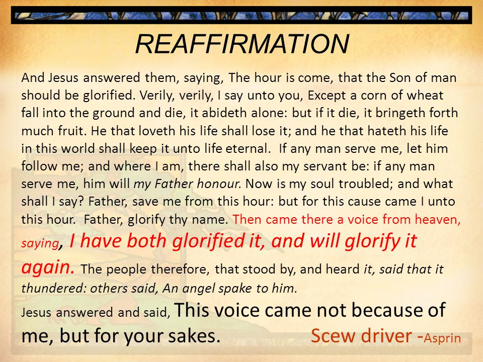 REAFFIRMATION And Jesus answered them, saying, The hour is come, that the Son of man should be glorified.