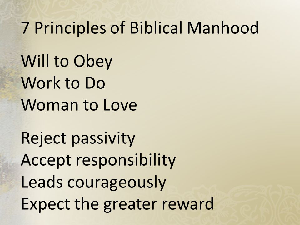 7 Principles of Biblical Manhood Will to Obey Work to Do Woman to Love Reject passivity Accept responsibility Leads courageously Expect the greater reward
